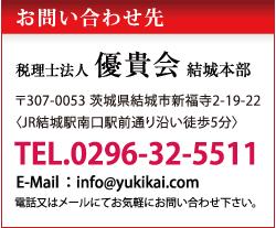 お問い合わせ先/税理士法人優貴会本社事務所 〒307-0053 茨城県結城市新福寺2-19-22〈JR結城駅南口駅前通り沿い徒歩5分〉 TEL.0296-32-5511 E-Mail:info@yukikai.com 電話又はメールにてお気軽にお問い合わせ下さい。